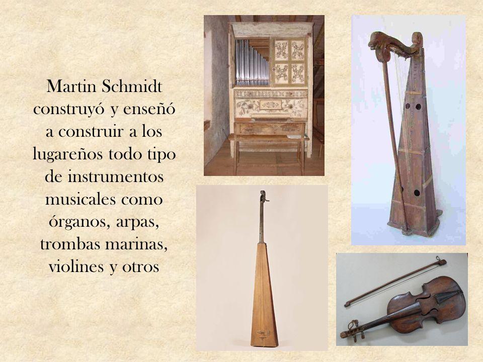Martin Schmidt construyó y enseñó a construir a los lugareños todo tipo de instrumentos musicales como órganos, arpas, trombas marinas, violines y otr