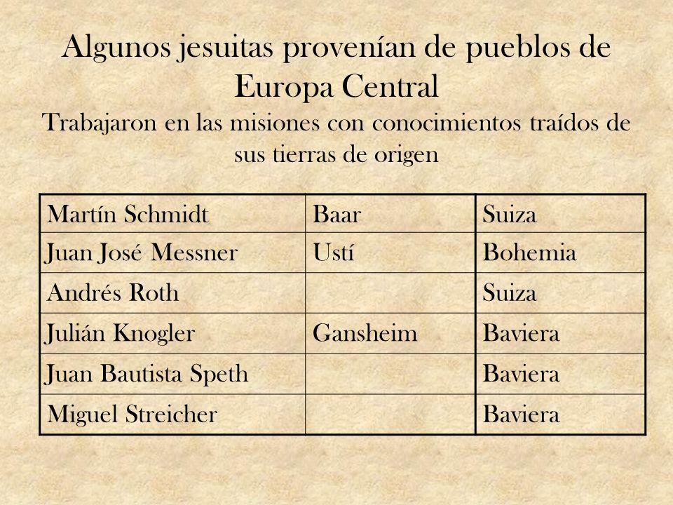 Algunos jesuitas provenían de pueblos de Europa Central Trabajaron en las misiones con conocimientos traídos de sus tierras de origen Martín SchmidtBa