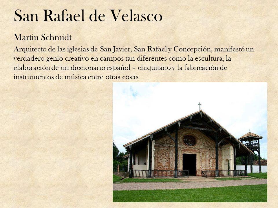 San Rafael de Velasco Martin Schmidt Arquitecto de las iglesias de San Javier, San Rafael y Concepción, manifestó un verdadero genio creativo en campo
