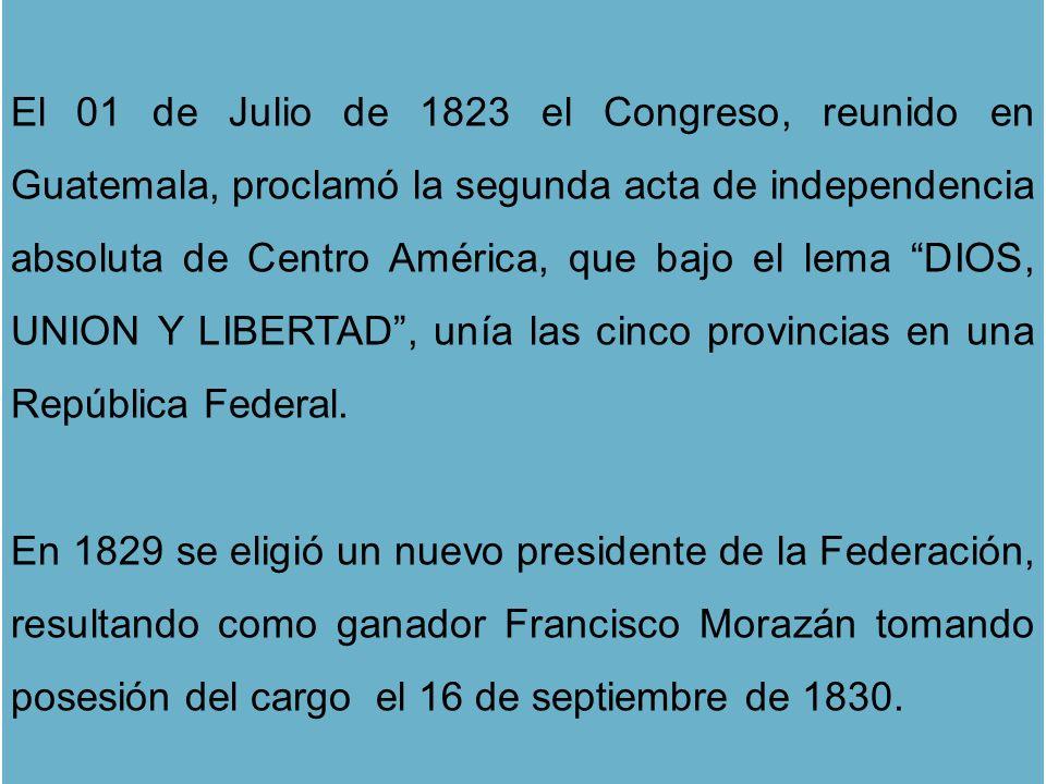 El 01 de Julio de 1823 el Congreso, reunido en Guatemala, proclamó la segunda acta de independencia absoluta de Centro América, que bajo el lema DIOS,