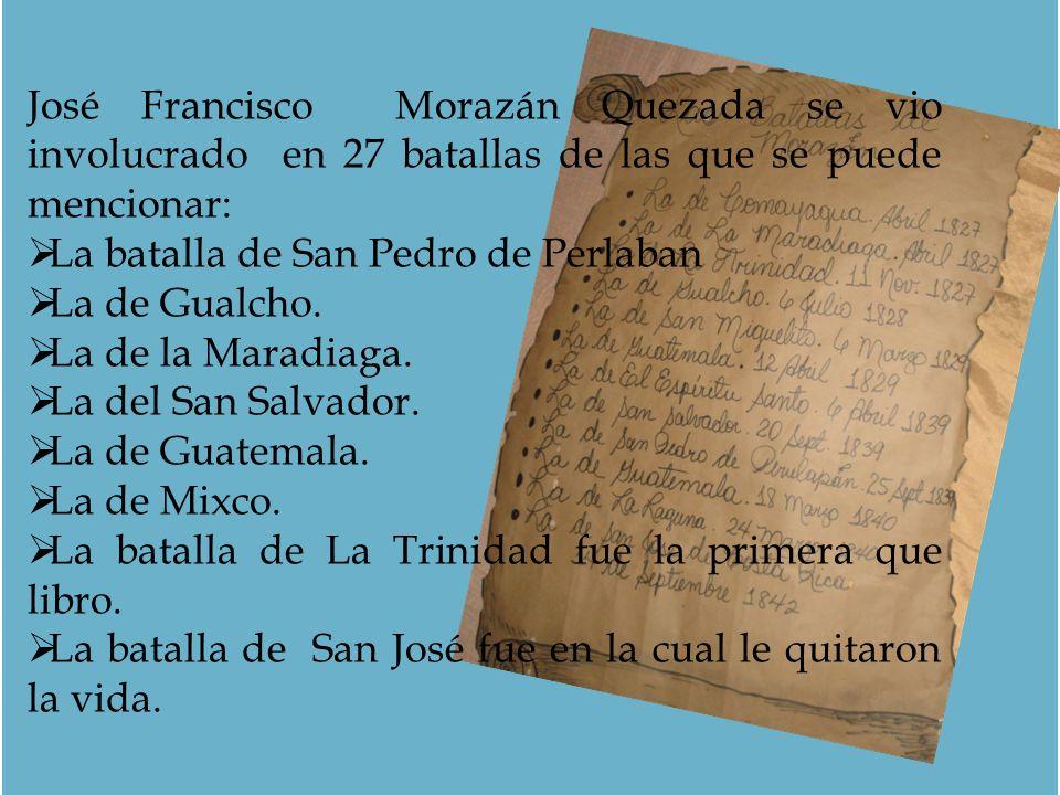 José Francisco Morazán Quezada se vio involucrado en 27 batallas de las que se puede mencionar: La batalla de San Pedro de Perlaban La de Gualcho. La