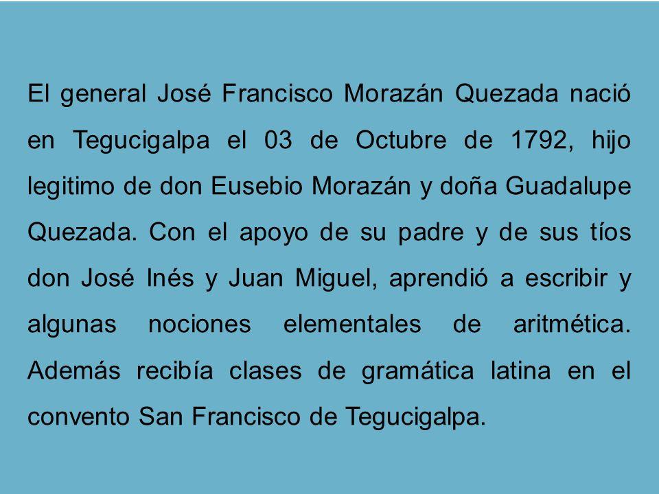 El general José Francisco Morazán Quezada nació en Tegucigalpa el 03 de Octubre de 1792, hijo legitimo de don Eusebio Morazán y doña Guadalupe Quezada
