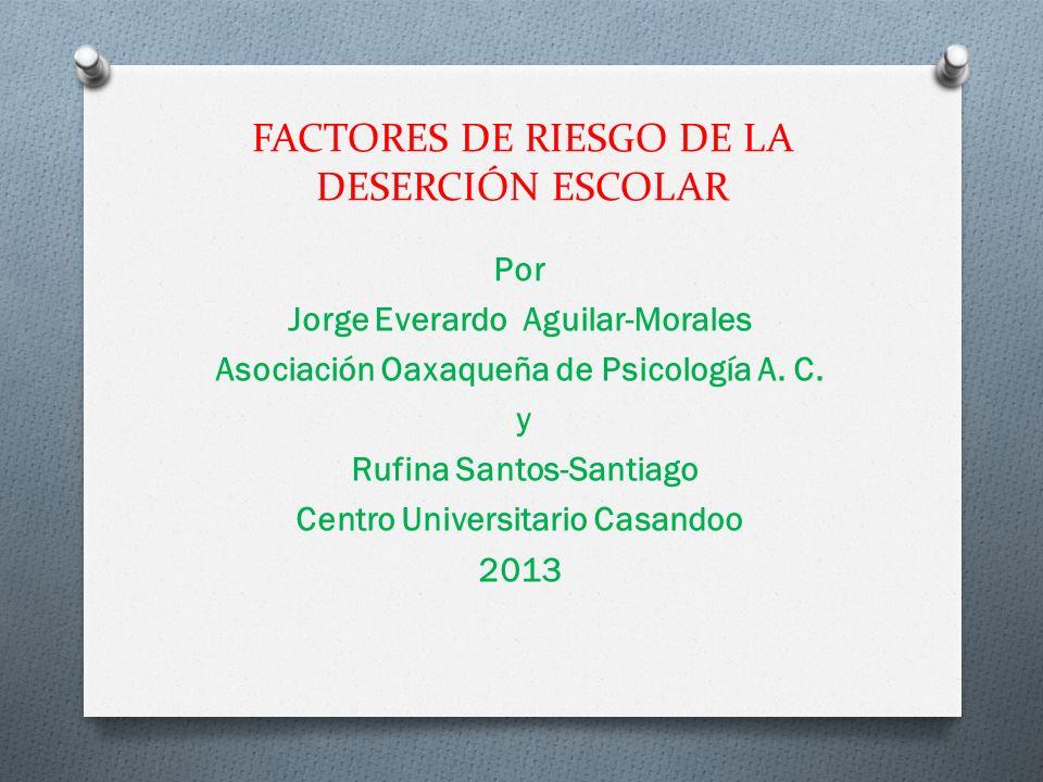 FACTORES DE RIESGO DE LA DESERCIÓN ESCOLAR Por Jorge Everardo Aguilar-Morales Asociación Oaxaqueña de Psicología A. C. y Rufina Santos-Santiago Centro