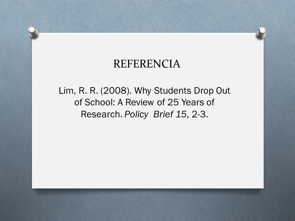 REFERENCIA Lim, R. R. (2008). Why Students Drop Out of School: A Review of 25 Years of Research. Policy Brief 15, 2-3.