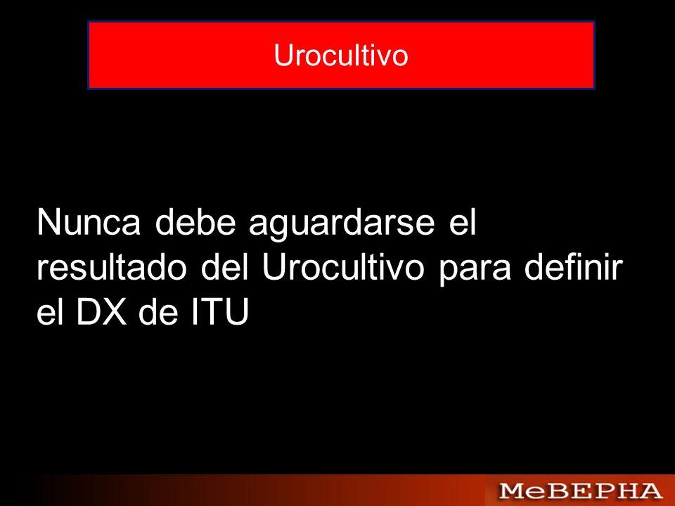 Urocultivo Nunca debe aguardarse el resultado del Urocultivo para definir el DX de ITU