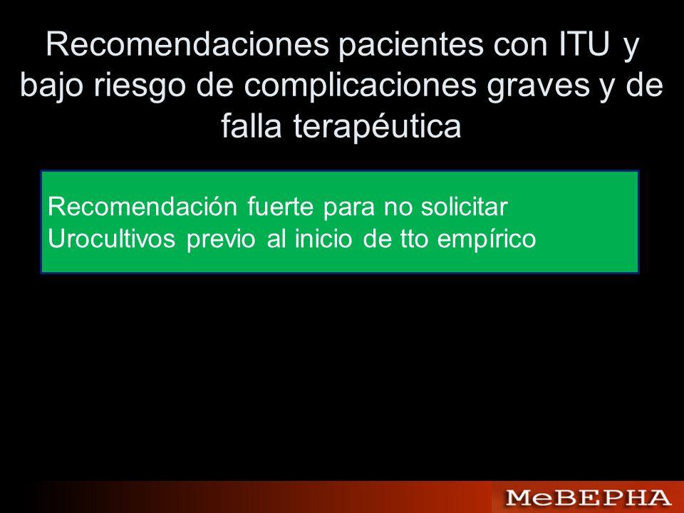 Recomendaciones pacientes con ITU y bajo riesgo de complicaciones graves y de falla terapéutica Recomendación fuerte para no solicitar Urocultivos pre