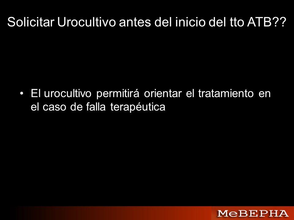 Solicitar Urocultivo antes del inicio del tto ATB?? El urocultivo permitirá orientar el tratamiento en el caso de falla terapéutica