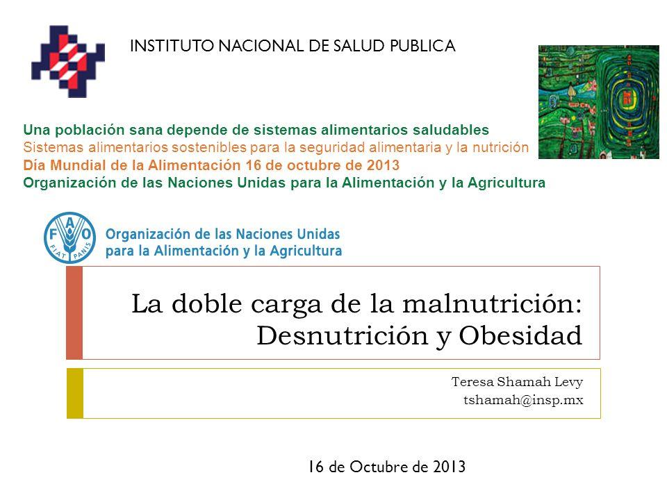 La doble carga de la malnutrición: Desnutrición y Obesidad Teresa Shamah Levy tshamah@insp.mx 16 de Octubre de 2013 INSTITUTO NACIONAL DE SALUD PUBLIC