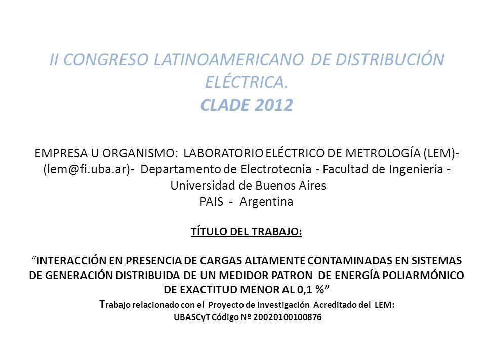 II CONGRESO LATINOAMERICANO DE DISTRIBUCIÓN ELÉCTRICA. CLADE 2012 EMPRESA U ORGANISMO: LABORATORIO ELÉCTRICO DE METROLOGÍA (LEM)- (lem@fi.uba.ar)- Dep