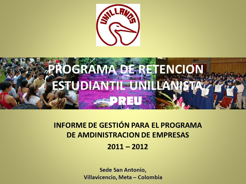 PROGRAMA DE RETENCION ESTUDIANTIL UNILLANISTA PREU INFORME DE GESTIÓN PARA EL PROGRAMA DE AMDINISTRACION DE EMPRESAS 2011 – 2012 Sede San Antonio, Villavicencio, Meta – Colombia
