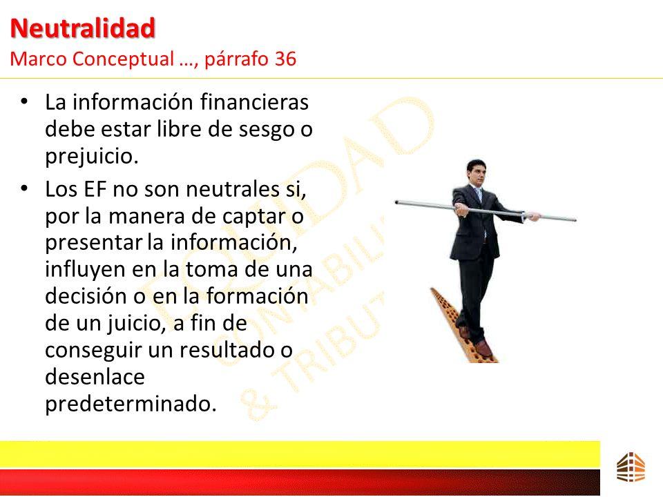 Neutralidad Neutralidad Marco Conceptual …, párrafo 36 La información financieras debe estar libre de sesgo o prejuicio. Los EF no son neutrales si, p