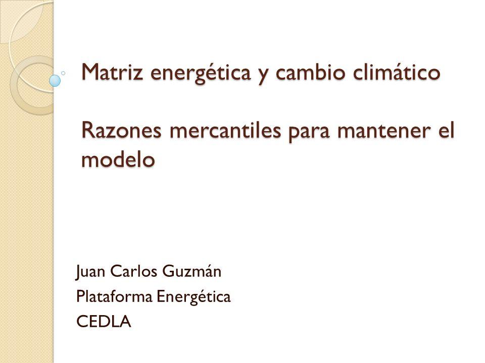 Matriz energética y cambio climático Razones mercantiles para mantener el modelo Juan Carlos Guzmán Plataforma Energética CEDLA