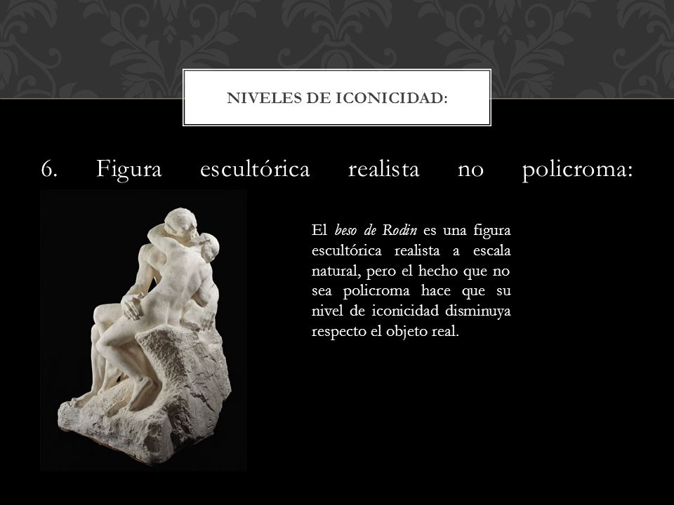 6. Figura escultórica realista no policroma: NIVELES DE ICONICIDAD: El beso de Rodin es una figura escultórica realista a escala natural, pero el hech