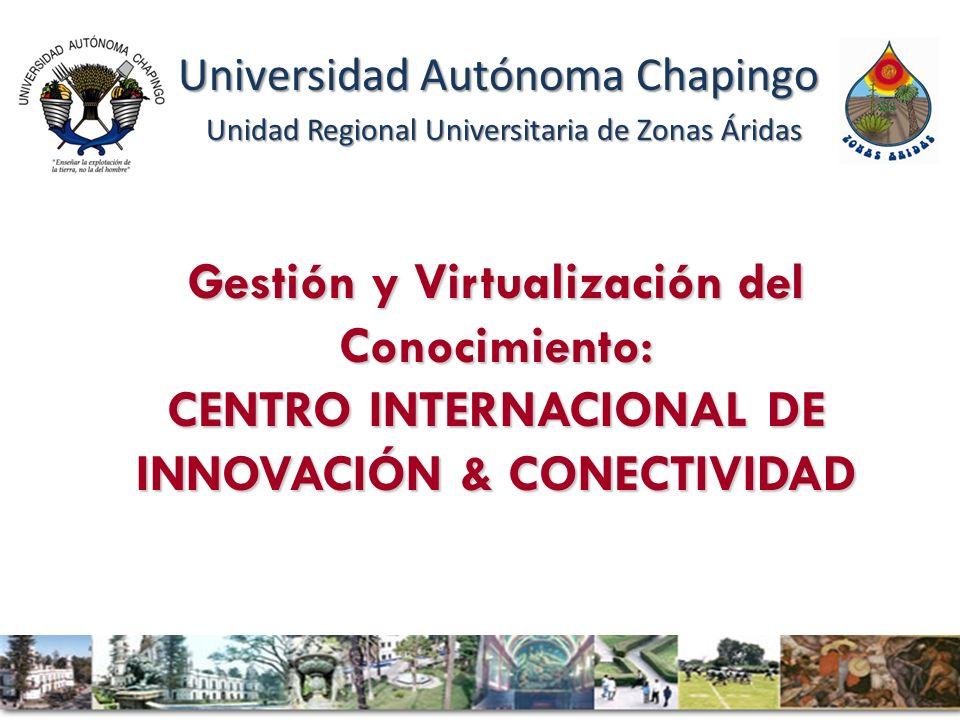 Gestión y Virtualización del Conocimiento: CENTRO INTERNACIONAL DE INNOVACIÓN & CONECTIVIDAD Universidad Autónoma Chapingo Unidad Regional Universitaria de Zonas Áridas