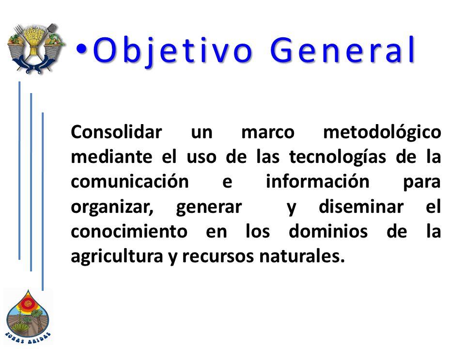 Objetivo General Objetivo General Consolidar un marco metodológico mediante el uso de las tecnologías de la comunicación e información para organizar, generar y diseminar el conocimiento en los dominios de la agricultura y recursos naturales.