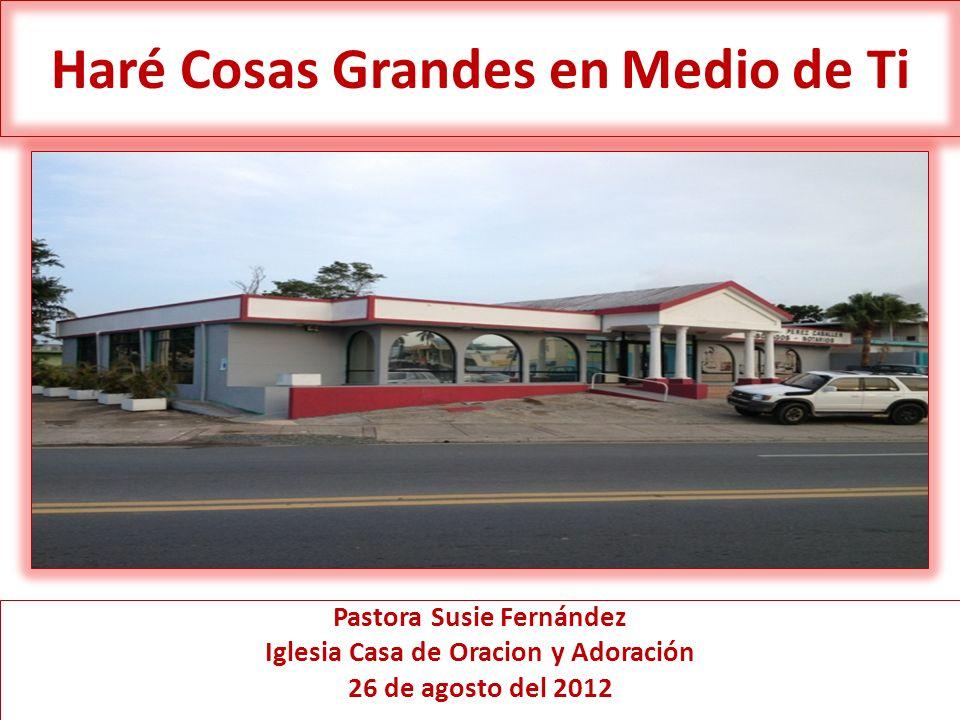Haré Cosas Grandes en Medio de Ti Pastora Susie Fernández Iglesia Casa de Oracion y Adoración 26 de agosto del 2012