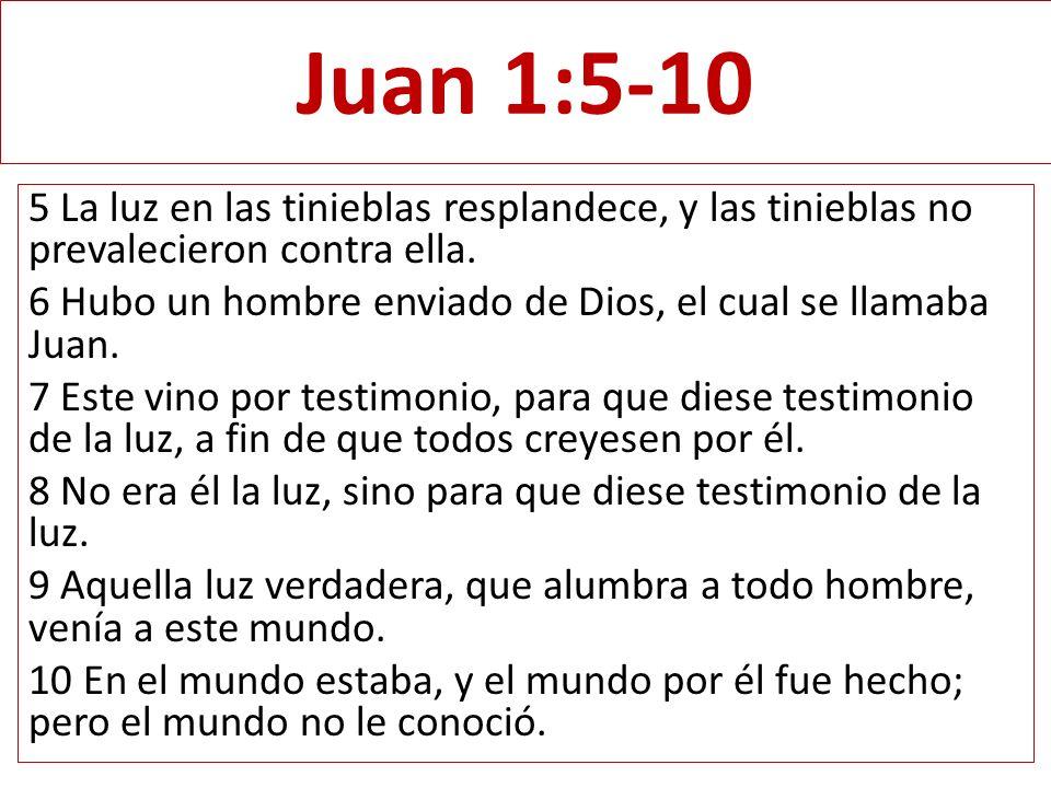Juan 1:5-10 5 La luz en las tinieblas resplandece, y las tinieblas no prevalecieron contra ella. 6 Hubo un hombre enviado de Dios, el cual se llamaba