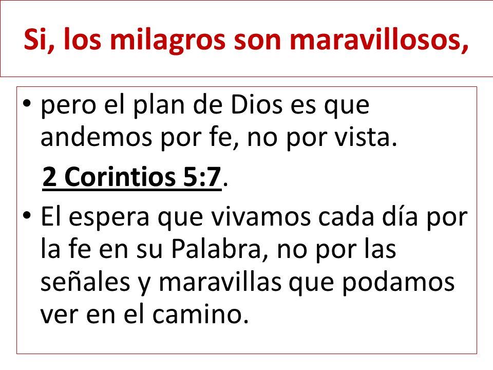 Si, los milagros son maravillosos, pero el plan de Dios es que andemos por fe, no por vista. 2 Corintios 5:7. El espera que vivamos cada día por la fe