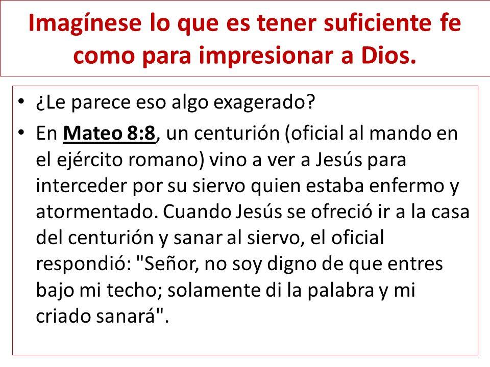 Imagínese lo que es tener suficiente fe como para impresionar a Dios. ¿Le parece eso algo exagerado? En Mateo 8:8, un centurión (oficial al mando en e