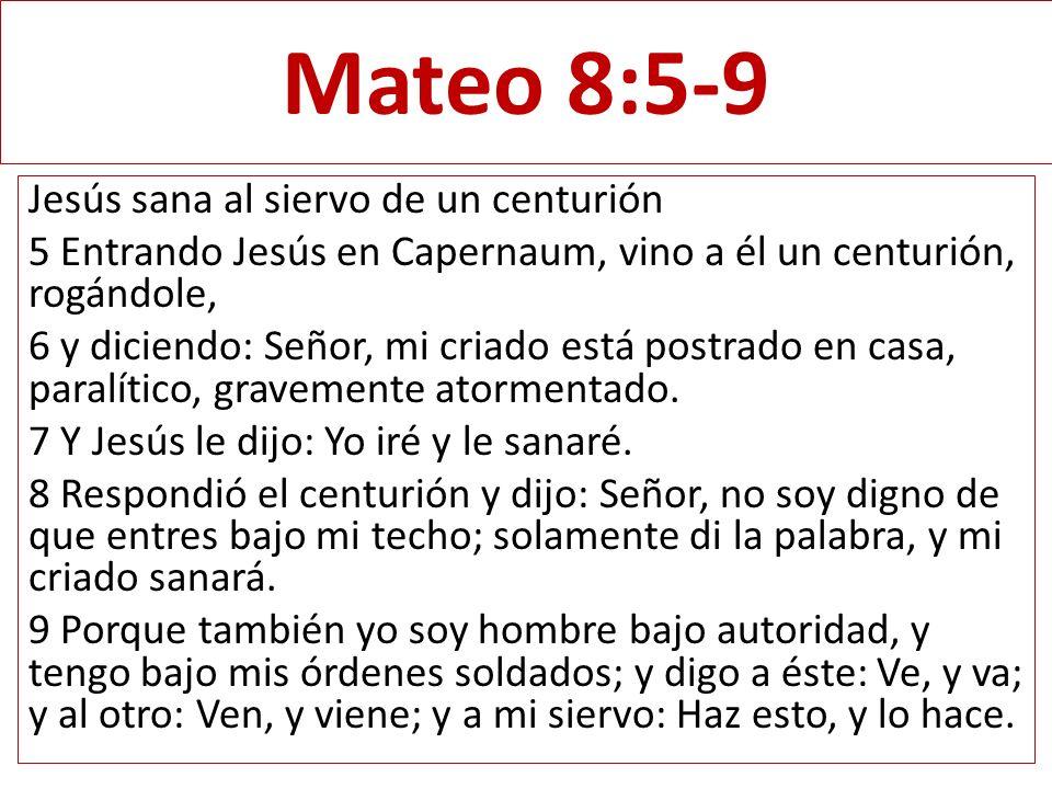Mateo 8:5-9 Jesús sana al siervo de un centurión 5 Entrando Jesús en Capernaum, vino a él un centurión, rogándole, 6 y diciendo: Señor, mi criado está