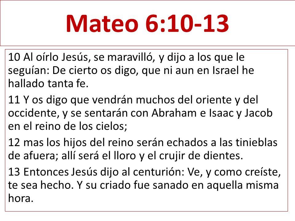 Mateo 6:10-13 10 Al oírlo Jesús, se maravilló, y dijo a los que le seguían: De cierto os digo, que ni aun en Israel he hallado tanta fe. 11 Y os digo