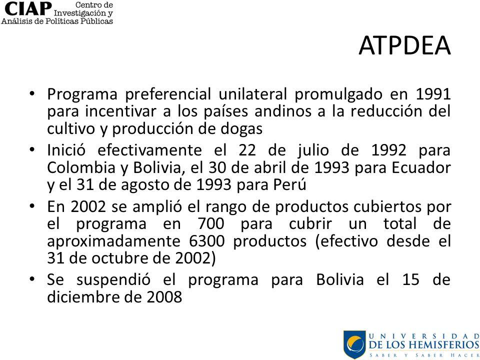 ATPDEA Programa preferencial unilateral promulgado en 1991 para incentivar a los países andinos a la reducción del cultivo y producción de dogas Inició efectivamente el 22 de julio de 1992 para Colombia y Bolivia, el 30 de abril de 1993 para Ecuador y el 31 de agosto de 1993 para Perú En 2002 se amplió el rango de productos cubiertos por el programa en 700 para cubrir un total de aproximadamente 6300 productos (efectivo desde el 31 de octubre de 2002) Se suspendió el programa para Bolivia el 15 de diciembre de 2008