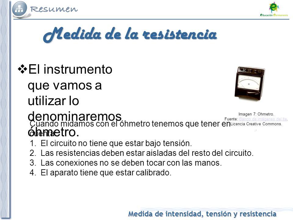 Medida de intensidad, tensión y resistencia Medida de la resistencia El instrumento que vamos a utilizar lo denominaremos óhmetro. Cuando midamos con
