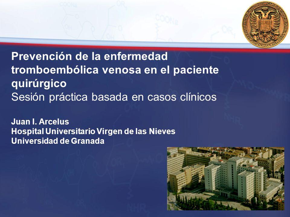 Prevención de la enfermedad tromboembólica venosa en el paciente quirúrgico Sesión práctica basada en casos clínicos Juan I. Arcelus Hospital Universi