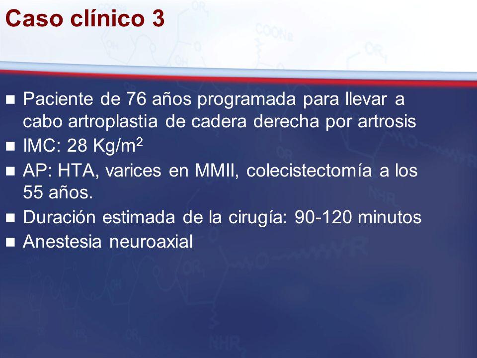 Caso clínico 3 Paciente de 76 años programada para llevar a cabo artroplastia de cadera derecha por artrosis IMC: 28 Kg/m 2 AP: HTA, varices en MMII,