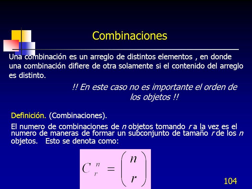 104 Combinaciones Una combinación es un arreglo de distintos elementos, en donde una combinación difiere de otra solamente si el contenido del arreglo
