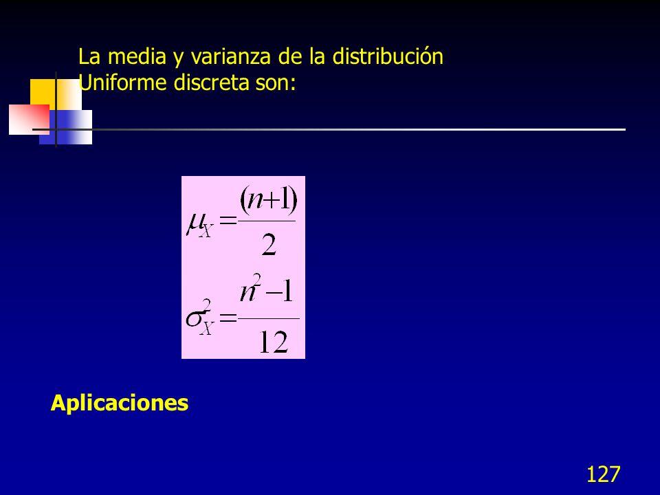 127 La media y varianza de la distribución Uniforme discreta son: Aplicaciones