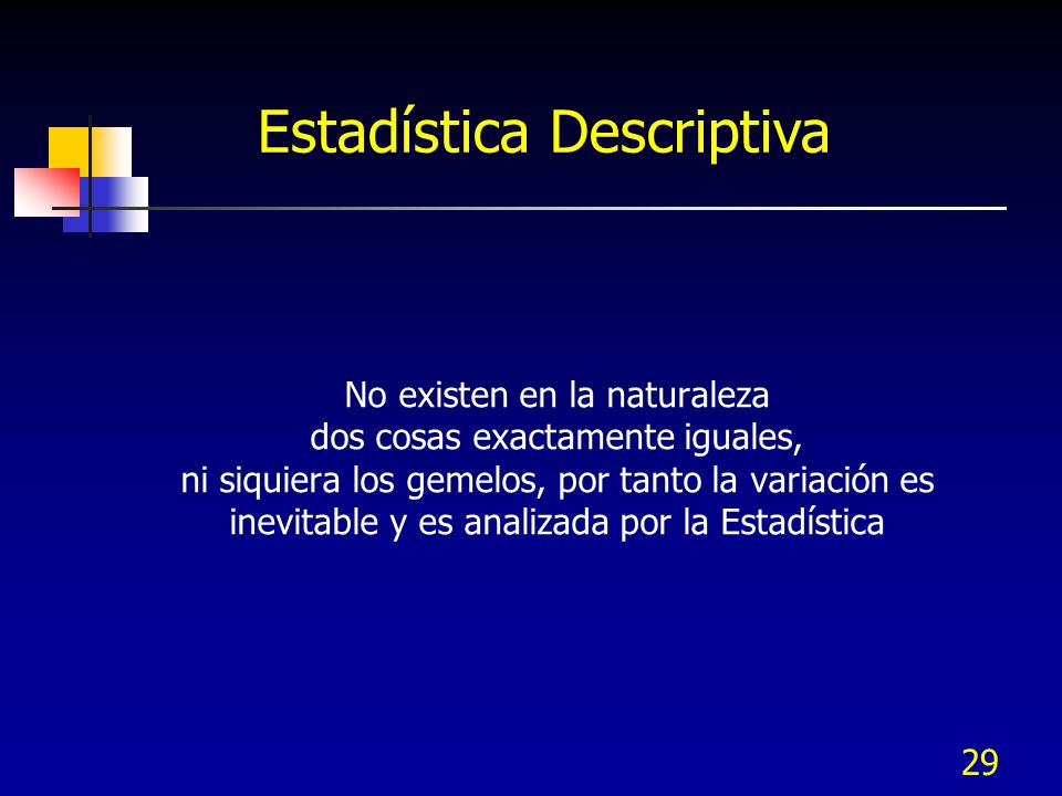 29 No existen en la naturaleza dos cosas exactamente iguales, ni siquiera los gemelos, por tanto la variación es inevitable y es analizada por la Esta
