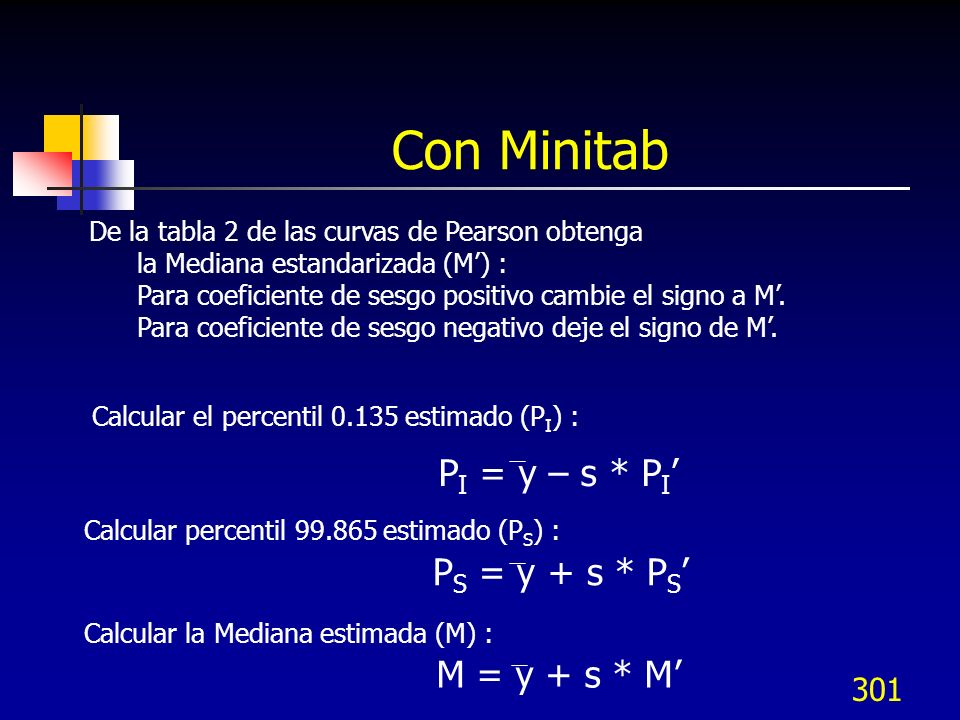 301 Con Minitab De la tabla 2 de las curvas de Pearson obtenga la Mediana estandarizada (M) : Para coeficiente de sesgo positivo cambie el signo a M.