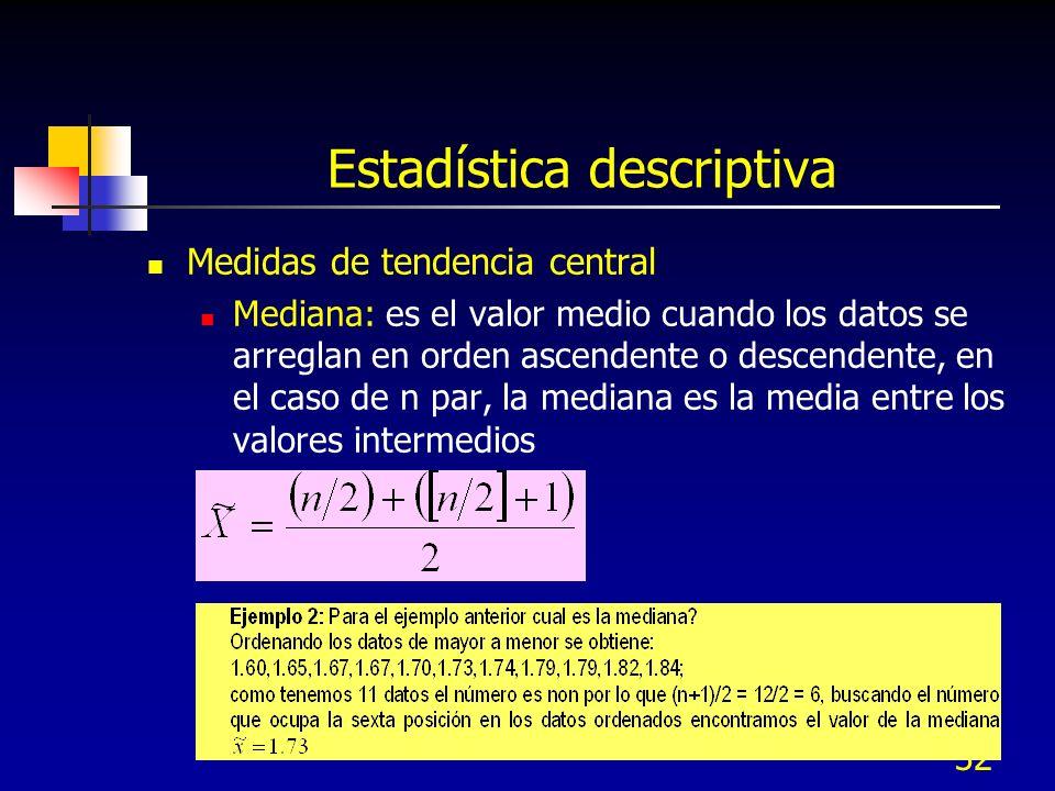 32 Estadística descriptiva Medidas de tendencia central Mediana: es el valor medio cuando los datos se arreglan en orden ascendente o descendente, en