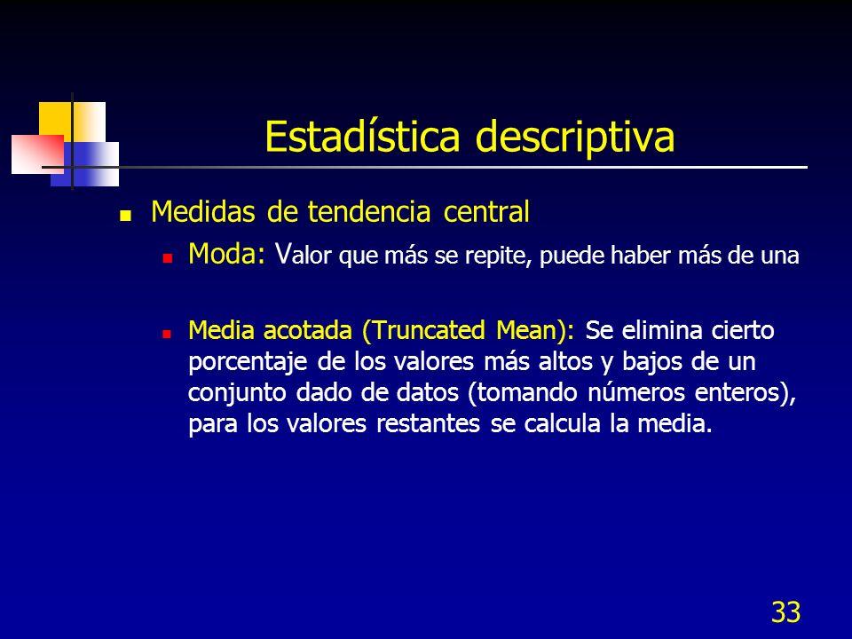33 Estadística descriptiva Medidas de tendencia central Moda: V alor que más se repite, puede haber más de una Media acotada (Truncated Mean): Se elim