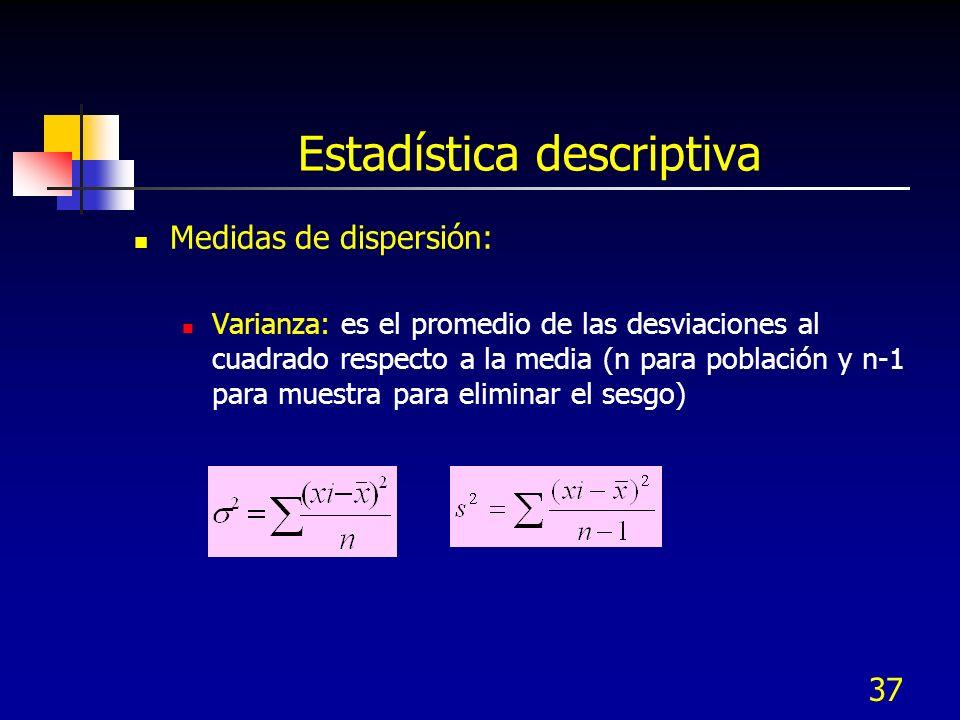 37 Estadística descriptiva Medidas de dispersión: Varianza: es el promedio de las desviaciones al cuadrado respecto a la media (n para población y n-1