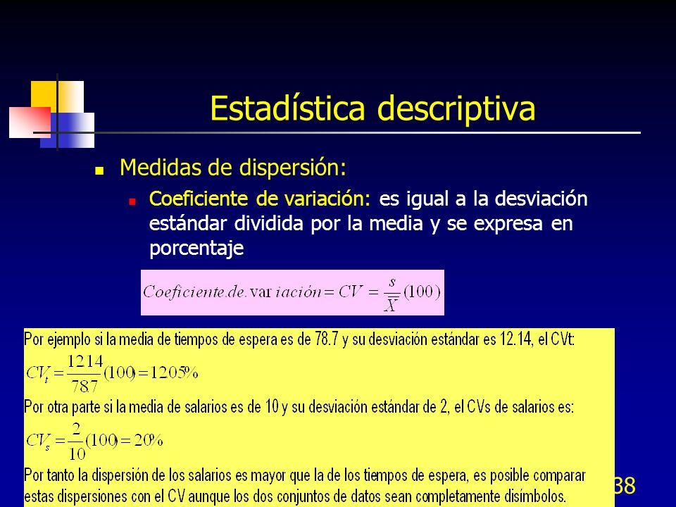 38 Estadística descriptiva Medidas de dispersión: Coeficiente de variación: es igual a la desviación estándar dividida por la media y se expresa en po
