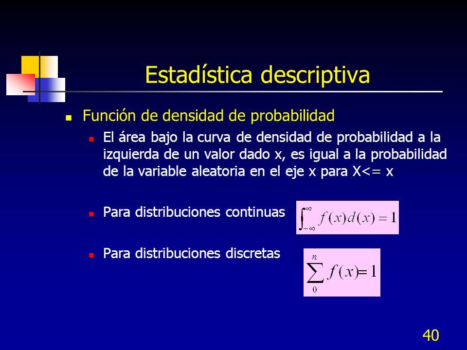 40 Estadística descriptiva Función de densidad de probabilidad El área bajo la curva de densidad de probabilidad a la izquierda de un valor dado x, es