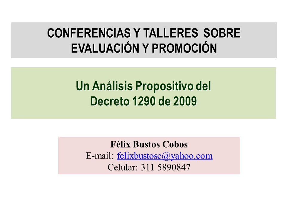CONFERENCIAS Y TALLERES SOBRE EVALUACIÓN Y PROMOCIÓN Un Análisis Propositivo del Decreto 1290 de 2009 Félix Bustos Cobos E-mail: felixbustosc@yahoo.comfelixbustosc@yahoo.com Celular: 311 5890847
