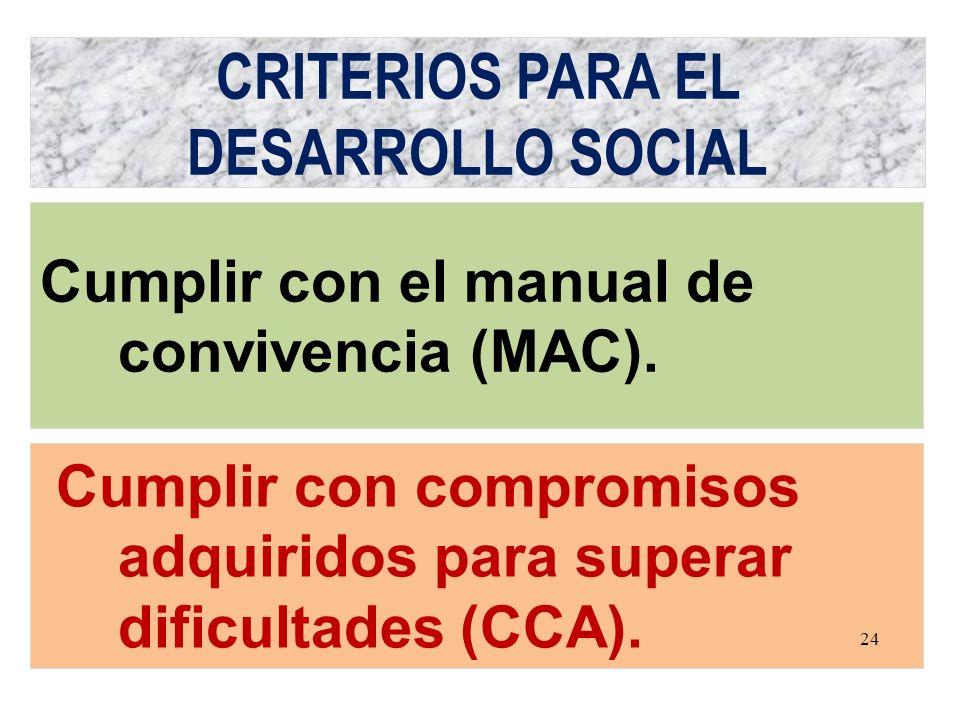 CRITERIOS PARA EL DESARROLLO SOCIAL Cumplir con compromisos adquiridos para superar dificultades (CCA). Cumplir con el manual de convivencia (MAC). 24