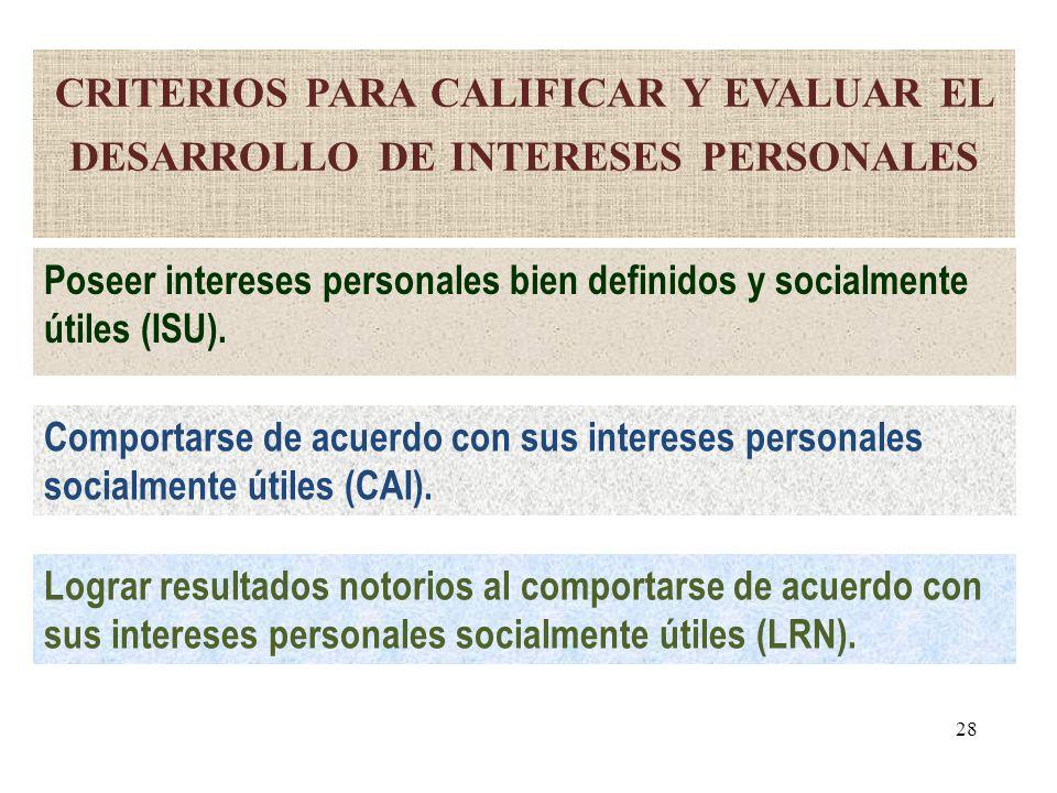 CRITERIOS PARA CALIFICAR Y EVALUAR EL DESARROLLO DE INTERESES PERSONALES 28 Poseer intereses personales bien definidos y socialmente útiles (ISU). Com
