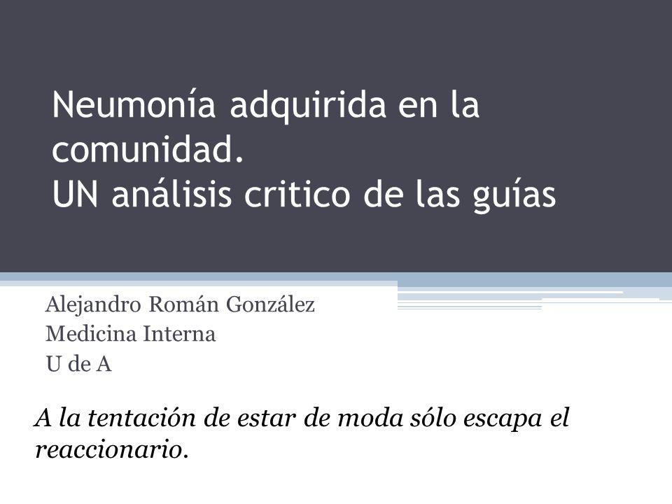 Neumonía adquirida en la comunidad. UN análisis critico de las guías Alejandro Román González Medicina Interna U de A A la tentación de estar de moda