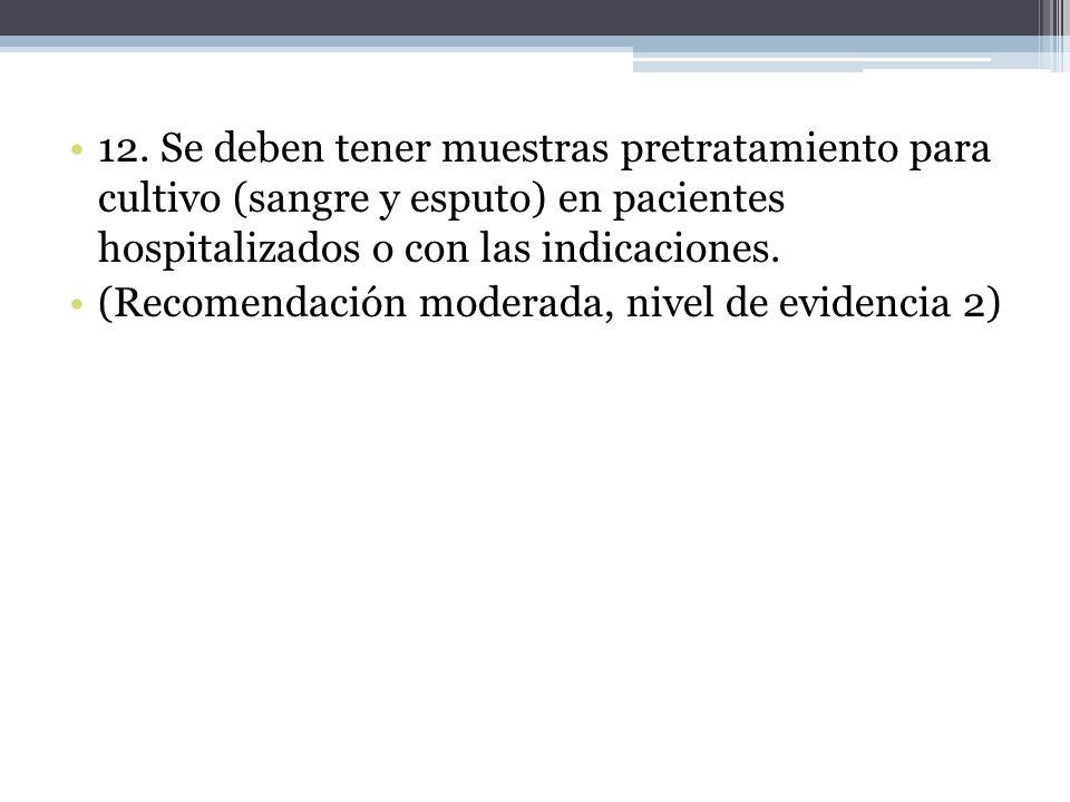12. Se deben tener muestras pretratamiento para cultivo (sangre y esputo) en pacientes hospitalizados o con las indicaciones. (Recomendación moderada,