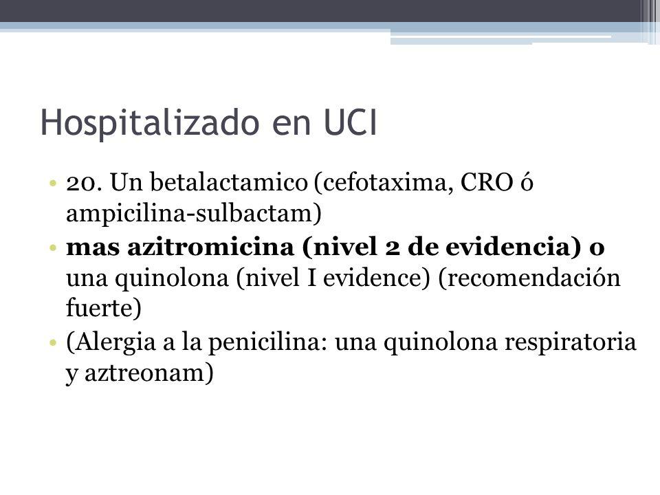 Hospitalizado en UCI 20. Un betalactamico (cefotaxima, CRO ó ampicilina-sulbactam) mas azitromicina (nivel 2 de evidencia) o una quinolona (nivel I ev