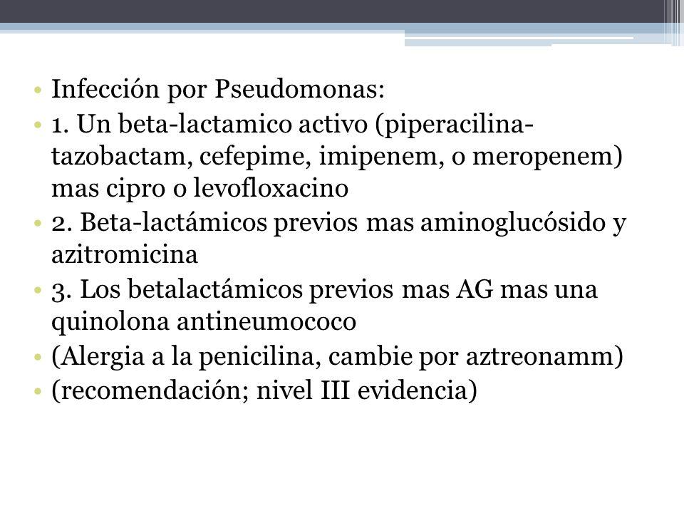 Infección por Pseudomonas: 1. Un beta-lactamico activo (piperacilina- tazobactam, cefepime, imipenem, o meropenem) mas cipro o levofloxacino 2. Beta-l