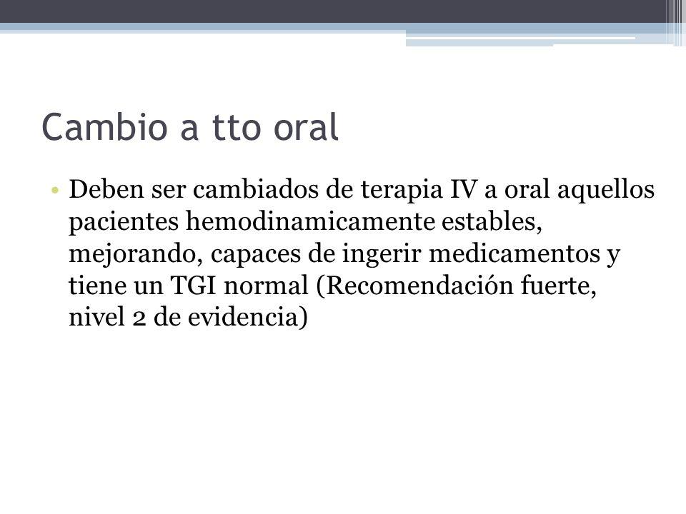 Cambio a tto oral Deben ser cambiados de terapia IV a oral aquellos pacientes hemodinamicamente estables, mejorando, capaces de ingerir medicamentos y
