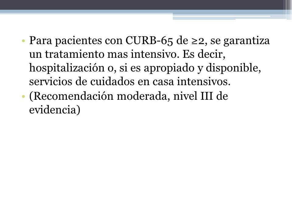 Para pacientes con CURB-65 de 2, se garantiza un tratamiento mas intensivo. Es decir, hospitalización o, si es apropiado y disponible, servicios de cu