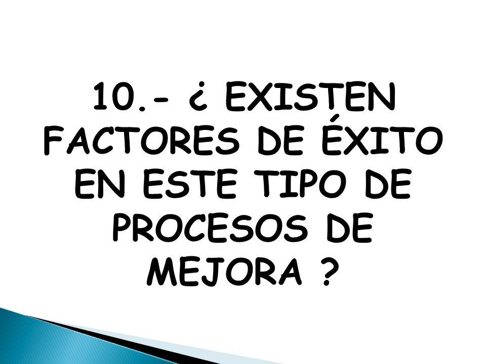 10.- ¿ EXISTEN FACTORES DE ÉXITO EN ESTE TIPO DE PROCESOS DE MEJORA