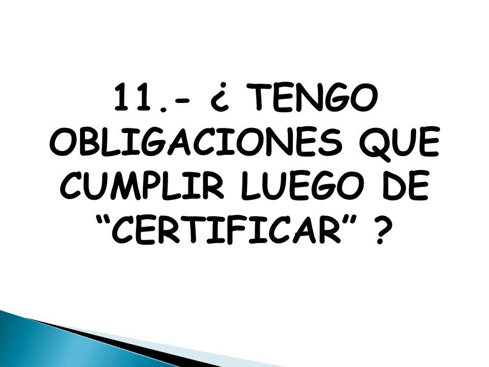 11.- ¿ TENGO OBLIGACIONES QUE CUMPLIR LUEGO DE CERTIFICAR