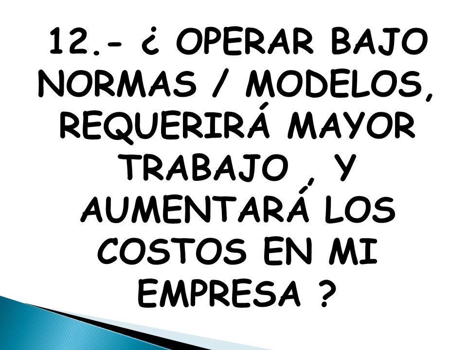 12.- ¿ OPERAR BAJO NORMAS / MODELOS, REQUERIRÁ MAYOR TRABAJO, Y AUMENTARÁ LOS COSTOS EN MI EMPRESA